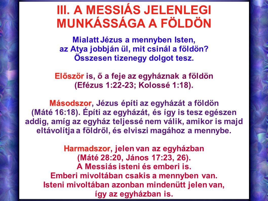 III. A MESSIÁS JELENLEGI MUNKÁSSÁGA A FÖLDÖN Mialatt Jézus a mennyben Isten, az Atya jobbján ül, mit csinál a földön? Összesen tizenegy dolgot tesz. E
