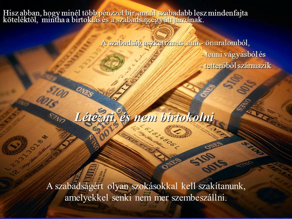 Hisz abban, hogy minél több pénzzel bír, annál szabadabb lesz mindenfajta köteléktõl, mintha a birtoklás és a szabadság együtt járnának. Hisz abban, h