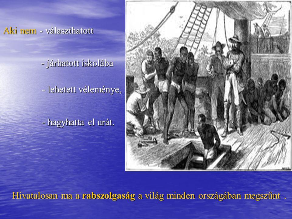 Aki nem - választhatott Hivatalosan ma a rabszolgaság a világ minden országában megszűnt. - járhatott iskolába - lehetett véleménye, - hagyhatta el ur