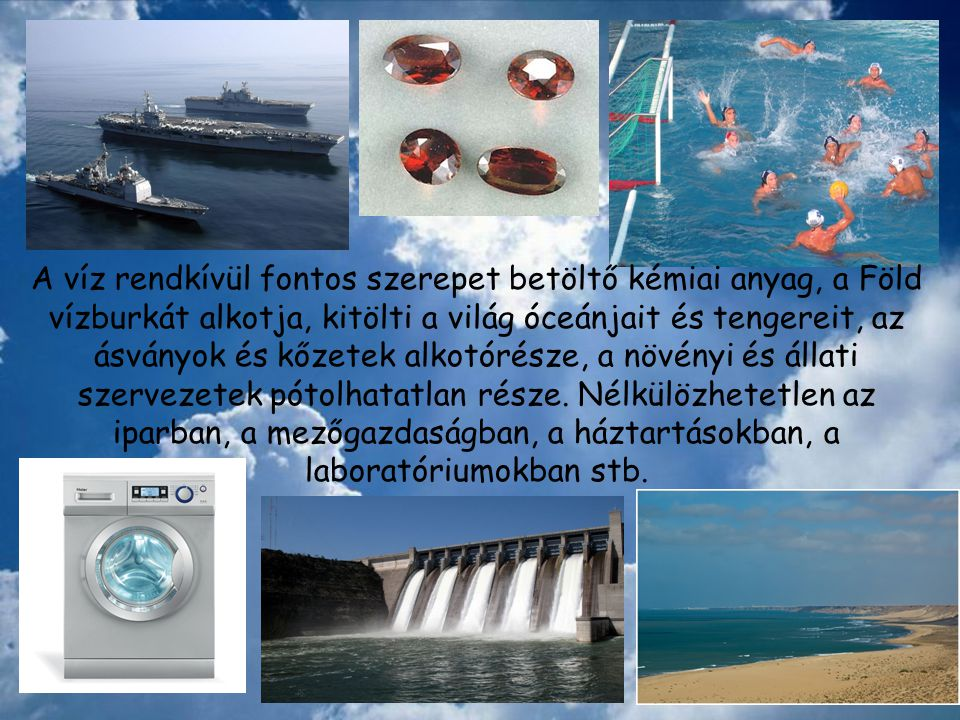 A víz rendkívül fontos szerepet betöltő kémiai anyag, a Föld vízburkát alkotja, kitölti a világ óceánjait és tengereit, az ásványok és kőzetek alkotór