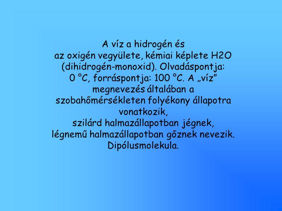 """A víz a hidrogén és az oxigén vegyülete, kémiai képlete H2O (dihidrogén-monoxid). Olvadáspontja: 0 °C, forráspontja: 100 °C. A """"víz"""" megnevezés általá"""