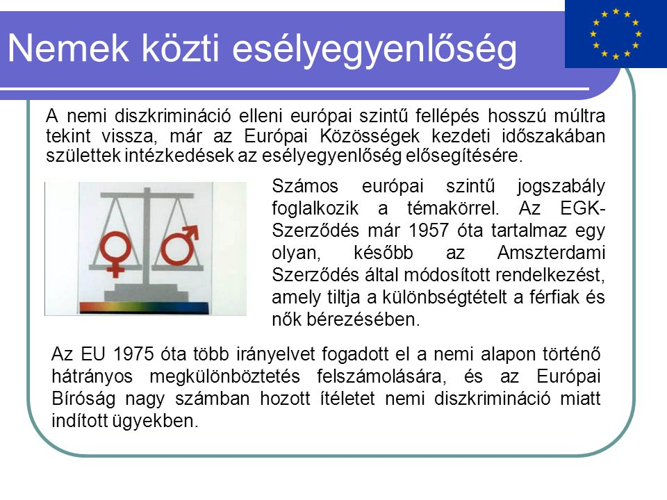 Nemek közti esélyegyenlőség A nemi diszkrimináció elleni európai szintű fellépés hosszú múltra tekint vissza, már az Európai Közösségek kezdeti időszakában születtek intézkedések az esélyegyenlőség elősegítésére.
