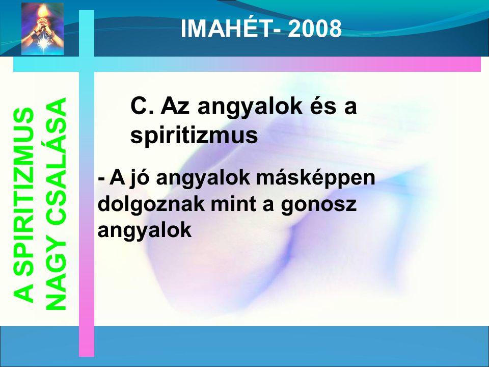 C. Az angyalok és a spiritizmus - A jó angyalok másképpen dolgoznak mint a gonosz angyalok A SPIRITIZMUS NAGY CSALÁSA IMAHÉT- 2008