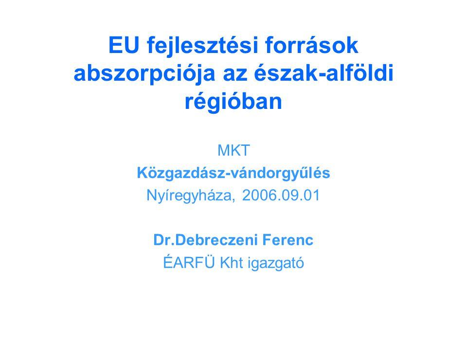 EU fejlesztési források abszorpciója az észak-alföldi régióban MKT Közgazdász-vándorgyűlés Nyíregyháza, 2006.09.01 Dr.Debreczeni Ferenc ÉARFÜ Kht igazgató