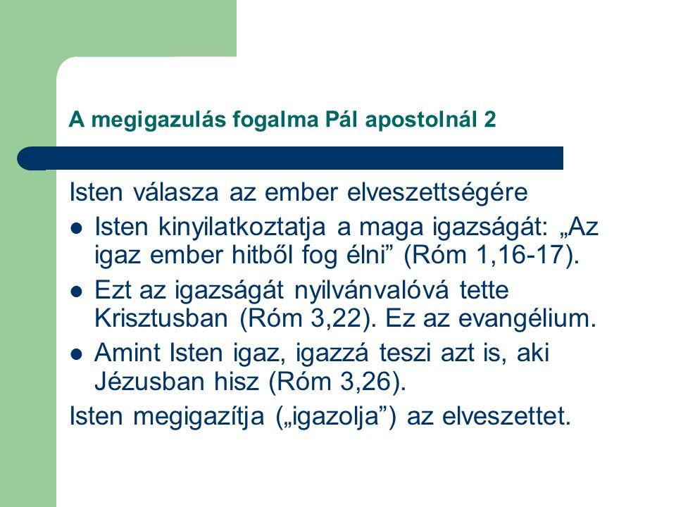 """A megigazulás fogalma Pál apostolnál 2 Isten válasza az ember elveszettségére Isten kinyilatkoztatja a maga igazságát: """"Az igaz ember hitből fog élni (Róm 1,16-17)."""