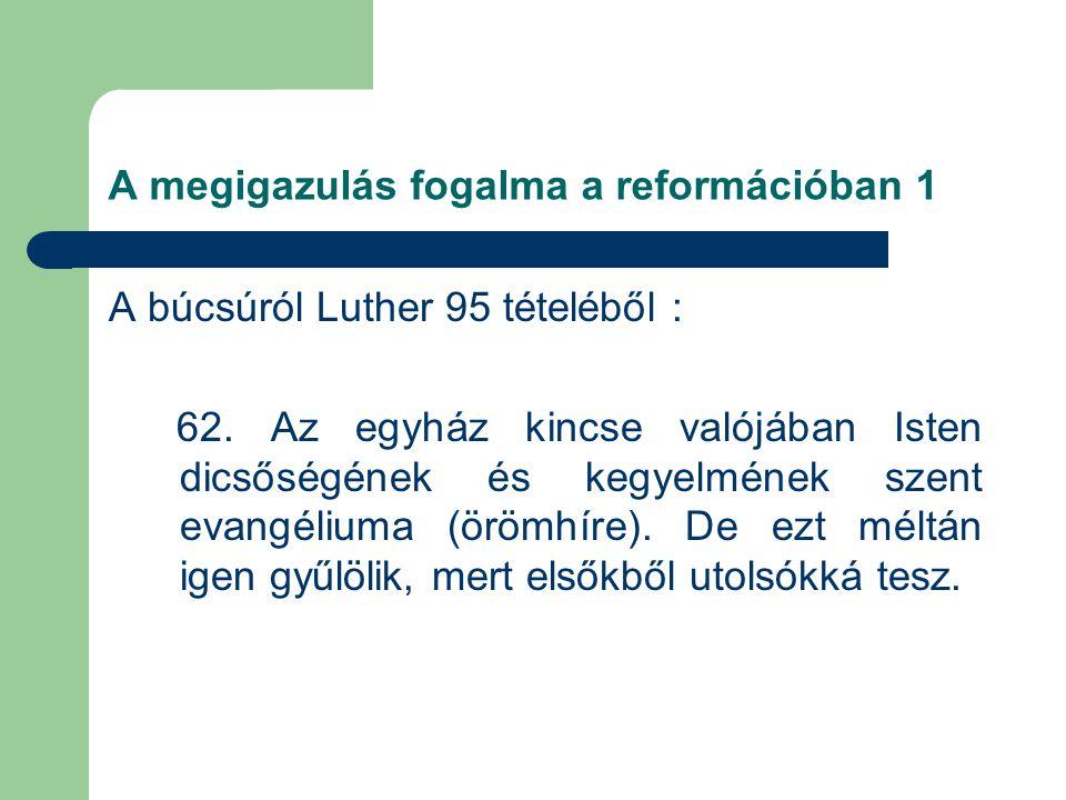 A megigazulás fogalma a reformációban 1 A búcsúról Luther 95 tételéből : 62.