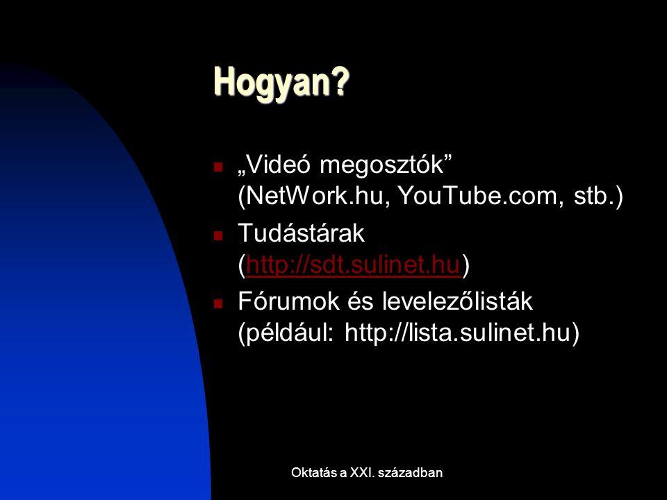 """Oktatás a XXI. században Hogyan? """"Videó megosztók"""" (NetWork.hu, YouTube.com, stb.) Tudástárak (http://sdt.sulinet.hu)http://sdt.sulinet.hu Fórumok és"""
