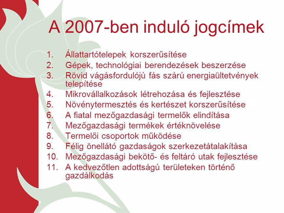 A 2007-ben induló jogcímek 1.Állattartótelepek korszerűsítése 2.Gépek, technológiai berendezések beszerzése 3.Rövid vágásfordulójú fás szárú energiaültetvények telepítése 4.Mikrovállalkozások létrehozása és fejlesztése 5.Növénytermesztés és kertészet korszerűsítése 6.A fiatal mezőgazdasági termelők elindítása 7.Mezőgazdasági termékek értéknövelése 8.Termelői csoportok működése 9.Félig önellátó gazdaságok szerkezetátalakítása 10.Mezőgazdasági bekötő- és feltáró utak fejlesztése 11.A kedvezőtlen adottságú területeken történő gazdálkodás
