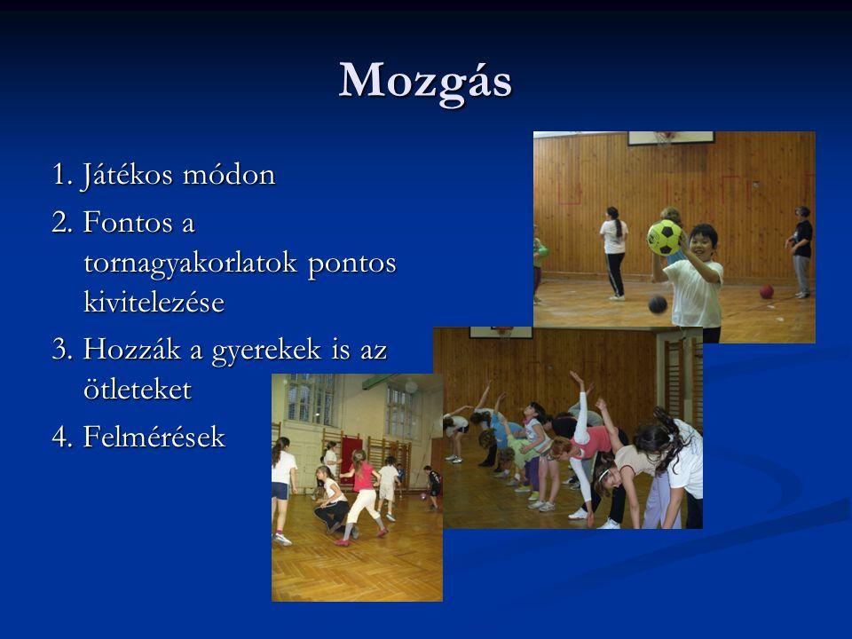 Mozgás 1. Játékos módon 2. Fontos a tornagyakorlatok pontos kivitelezése 3. Hozzák a gyerekek is az ötleteket 4. Felmérések