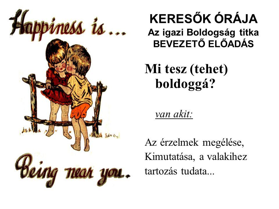 KERESŐK ÓRÁJA Az igazi Boldogság titka BEVEZETŐ ELŐADÁS Mi tesz (tehet) boldoggá? van akit: Az érzelmek megélése, Kimutatása, a valakihez tartozás tud