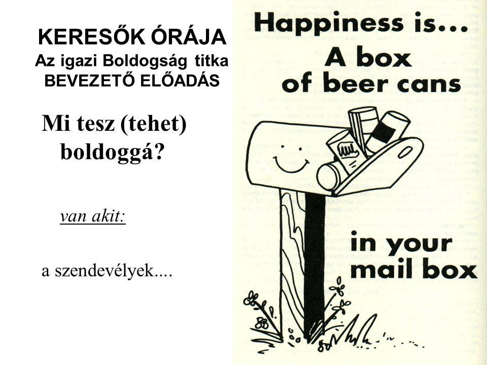 KERESŐK ÓRÁJA Az igazi Boldogság titka BEVEZETŐ ELŐADÁS Mi tesz (tehet) boldoggá? van akit: a szendevélyek....