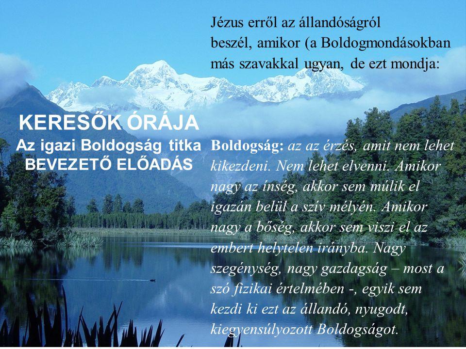 KERESŐK ÓRÁJA Az igazi Boldogság titka BEVEZETŐ ELŐADÁS Jézus erről az állandóságról beszél, amikor (a Boldogmondásokban más szavakkal ugyan, de ezt m