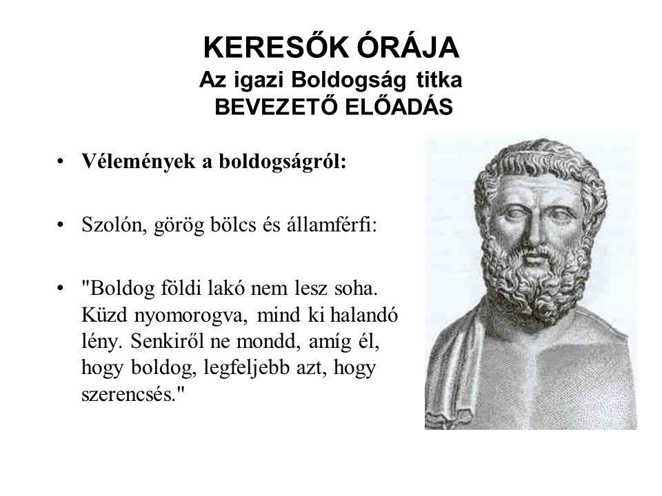 KERESŐK ÓRÁJA Az igazi Boldogság titka BEVEZETŐ ELŐADÁS Vélemények a boldogságról: Szolón, görög bölcs és államférfi: