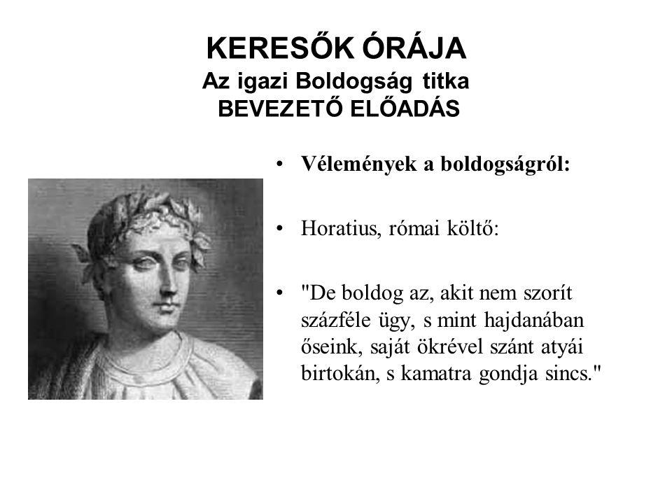 KERESŐK ÓRÁJA Az igazi Boldogság titka BEVEZETŐ ELŐADÁS Vélemények a boldogságról: Horatius, római költő: