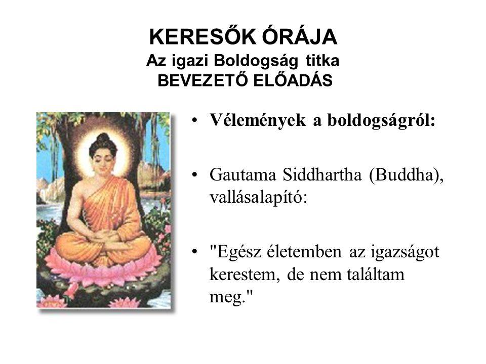 KERESŐK ÓRÁJA Az igazi Boldogság titka BEVEZETŐ ELŐADÁS Vélemények a boldogságról: Gautama Siddhartha (Buddha), vallásalapító: