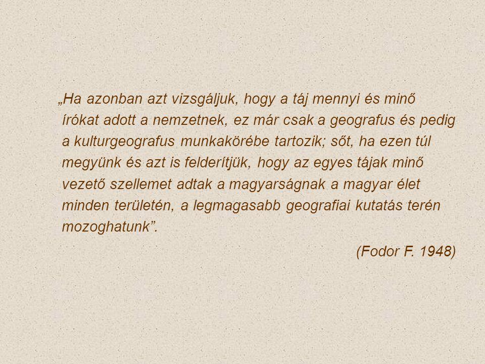"""""""Ha azonban azt vizsgáljuk, hogy a táj mennyi és minő írókat adott a nemzetnek, ez már csak a geografus és pedig a kulturgeografus munkakörébe tartozik; sőt, ha ezen túl megyünk és azt is felderítjük, hogy az egyes tájak minő vezető szellemet adtak a magyarságnak a magyar élet minden területén, a legmagasabb geografiai kutatás terén mozoghatunk ."""