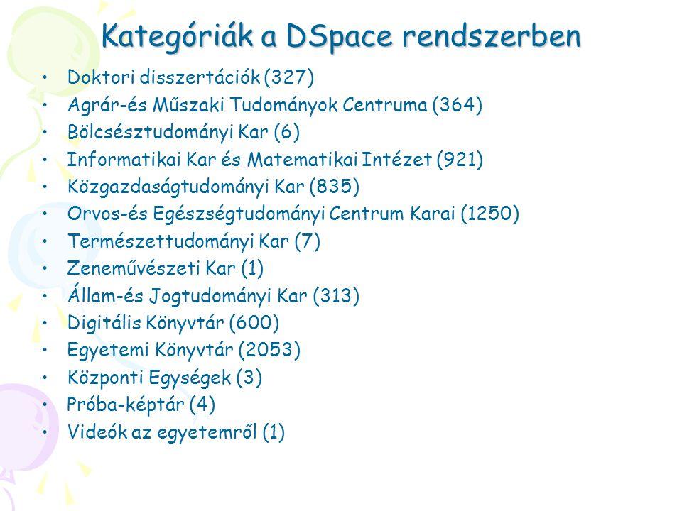 Kategóriák a DSpace rendszerben Doktori disszertációk (327) Agrár-és Műszaki Tudományok Centruma (364) Bölcsésztudományi Kar (6) Informatikai Kar és Matematikai Intézet (921) Közgazdaságtudományi Kar (835) Orvos-és Egészségtudományi Centrum Karai (1250) Természettudományi Kar (7) Zeneművészeti Kar (1) Állam-és Jogtudományi Kar (313) Digitális Könyvtár (600) Egyetemi Könyvtár (2053) Központi Egységek (3) Próba-képtár (4) Videók az egyetemről (1)