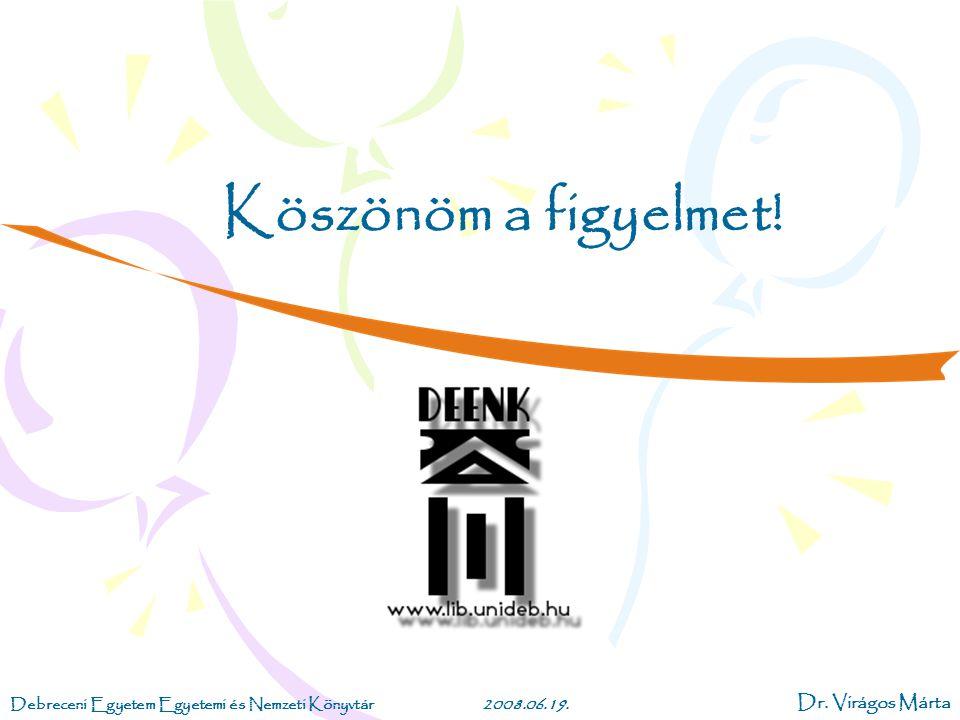 Debreceni Egyetem Egyetemi és Nemzeti Könyvtár2008.06.19. Dr. Virágos Márta Köszönöm a figyelmet!