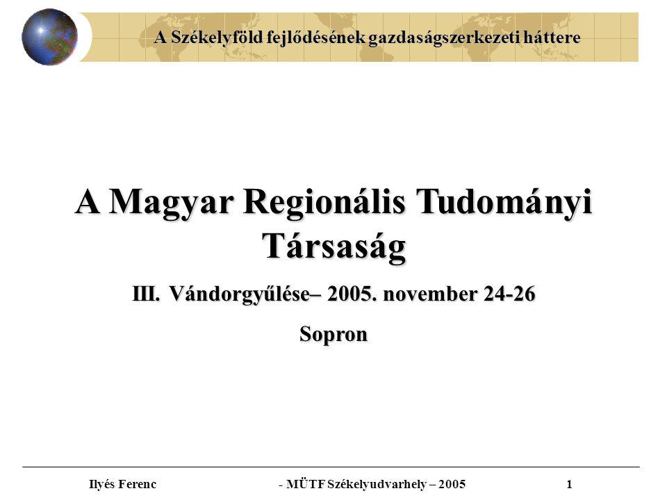 A Székelyföld fejlődésének gazdaságszerkezeti háttere Ilyés Ferenc - MÜTF Székelyudvarhely – 20051 A Magyar Regionális Tudományi Társaság III.