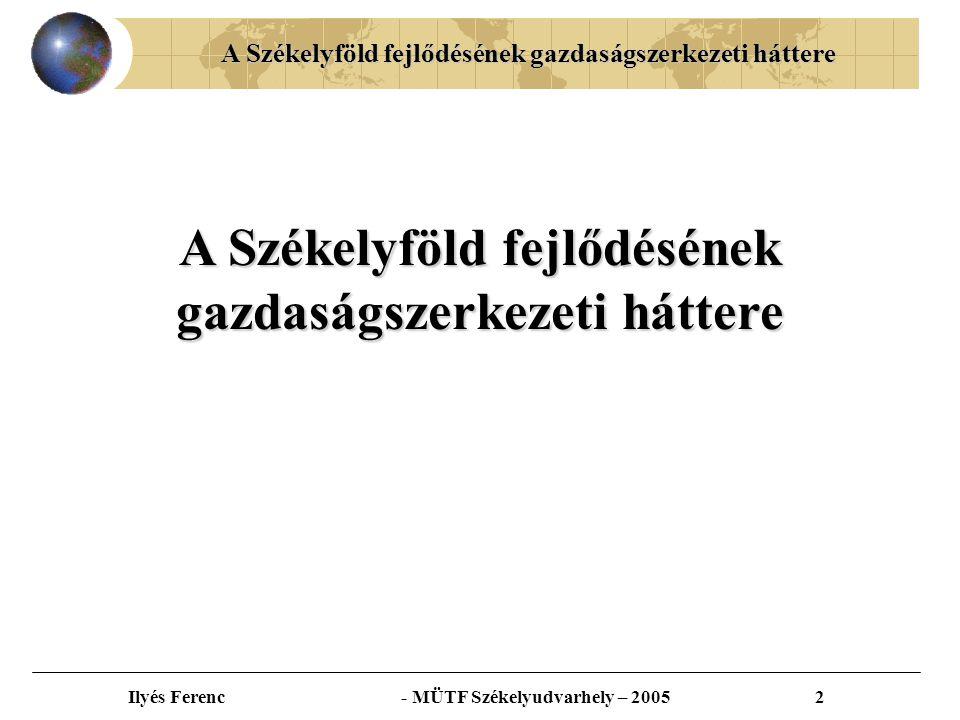 A Székelyföld fejlődésének gazdaságszerkezeti háttere Ilyés Ferenc - MÜTF Székelyudvarhely – 20052 A Székelyföld fejlődésének gazdaságszerkezeti háttere