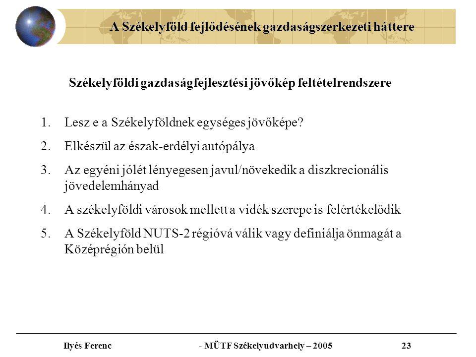 A Székelyföld fejlődésének gazdaságszerkezeti háttere Ilyés Ferenc - MÜTF Székelyudvarhely – 200523 Székelyföldi gazdaságfejlesztési jövőkép feltételrendszere 1.Lesz e a Székelyföldnek egységes jövőképe.