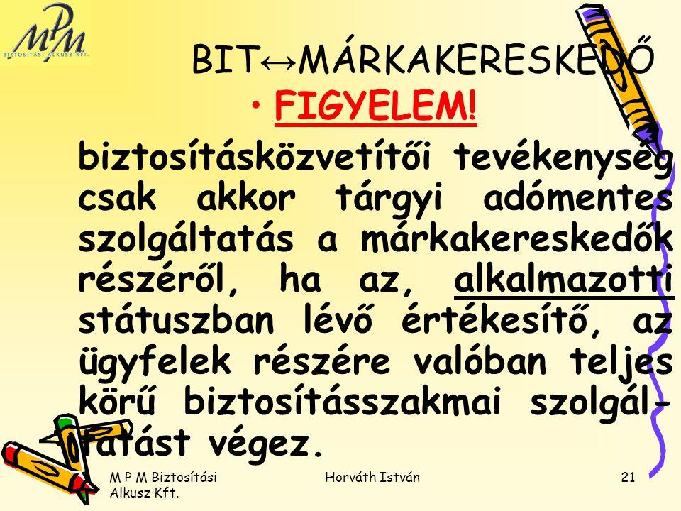 M P M Biztosítási Alkusz Kft. Horváth István21 BIT ↔ MÁRKAKERESKEDŐ FIGYELEM! biztosításközvetítői tevékenység csak akkor tárgyi adómentes szolgáltatá