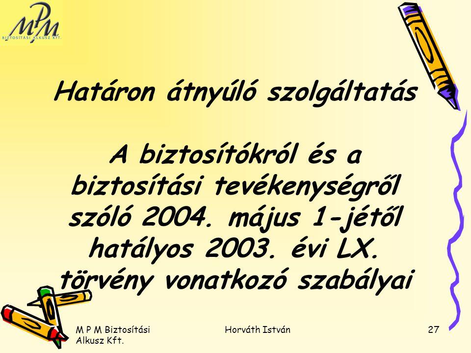 M P M Biztosítási Alkusz Kft. Horváth István27 Határon átnyúló szolgáltatás A biztosítókról és a biztosítási tevékenységről szóló 2004. május 1-jétől