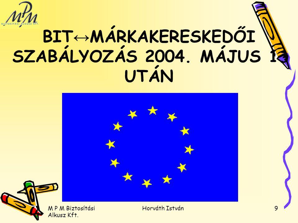 M P M Biztosítási Alkusz Kft. Horváth István9 BIT ↔ MÁRKAKERESKEDŐI SZABÁLYOZÁS 2004. MÁJUS 1. UTÁN
