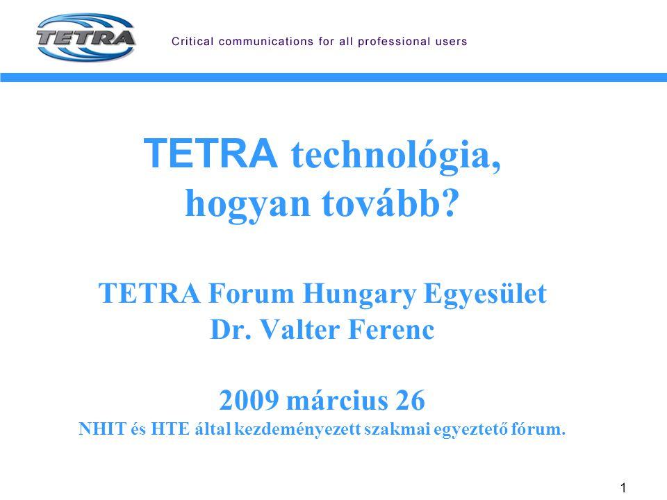 1 TETRA technológia, hogyan tovább? TETRA Forum Hungary Egyesület Dr. Valter Ferenc 2009 március 26 NHIT és HTE által kezdeményezett szakmai egyeztető