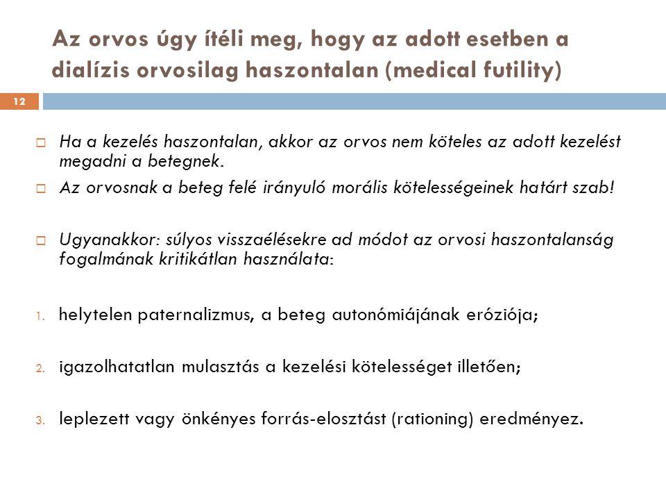 12 Az orvos úgy ítéli meg, hogy az adott esetben a dialízis orvosilag haszontalan (medical futility)  Ha a kezelés haszontalan, akkor az orvos nem köteles az adott kezelést megadni a betegnek.
