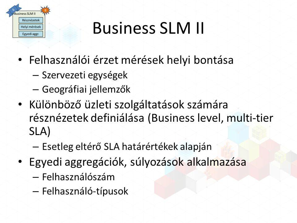 Business SLM II Felhasználói érzet mérések helyi bontása – Szervezeti egységek – Geográfiai jellemzők Különböző üzleti szolgáltatások számára résznézetek definiálása (Business level, multi-tier SLA) – Esetleg eltérő SLA határértékek alapján Egyedi aggregációk, súlyozások alkalmazása – Felhasználószám – Felhasználó-típusok