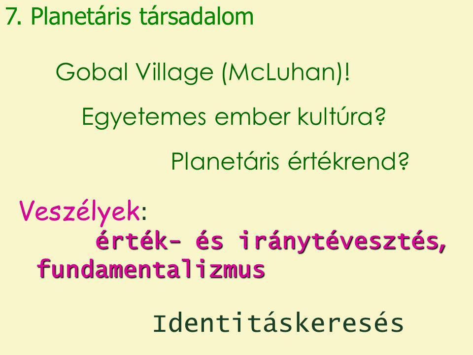 7. Planetáris társadalom Egyetemes ember kultúra? Gobal Village (McLuhan)! Planetáris értékrend? érték- és iránytévesztés, fundamentalizmus Veszélyek