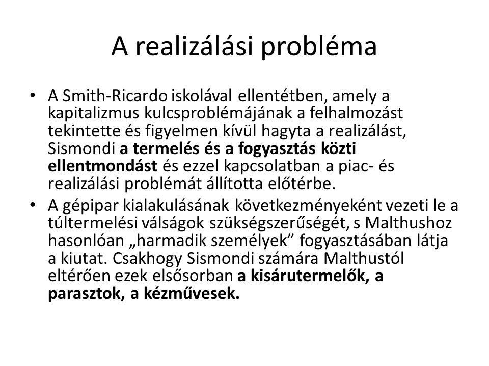 A realizálási probléma A Smith-Ricardo iskolával ellentétben, amely a kapitalizmus kulcsproblémájának a felhalmozást tekintette és figyelmen kívül hagyta a realizálást, Sismondi a termelés és a fogyasztás közti ellentmondást és ezzel kapcsolatban a piac- és realizálási problémát állította előtérbe.