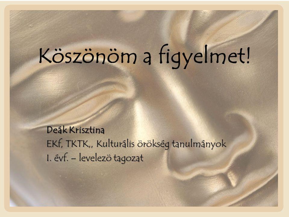Köszönöm a figyelmet! Deák Krisztina EKf, TKTK,, Kulturális örökség tanulmányok I. évf. – levelezö tagozat