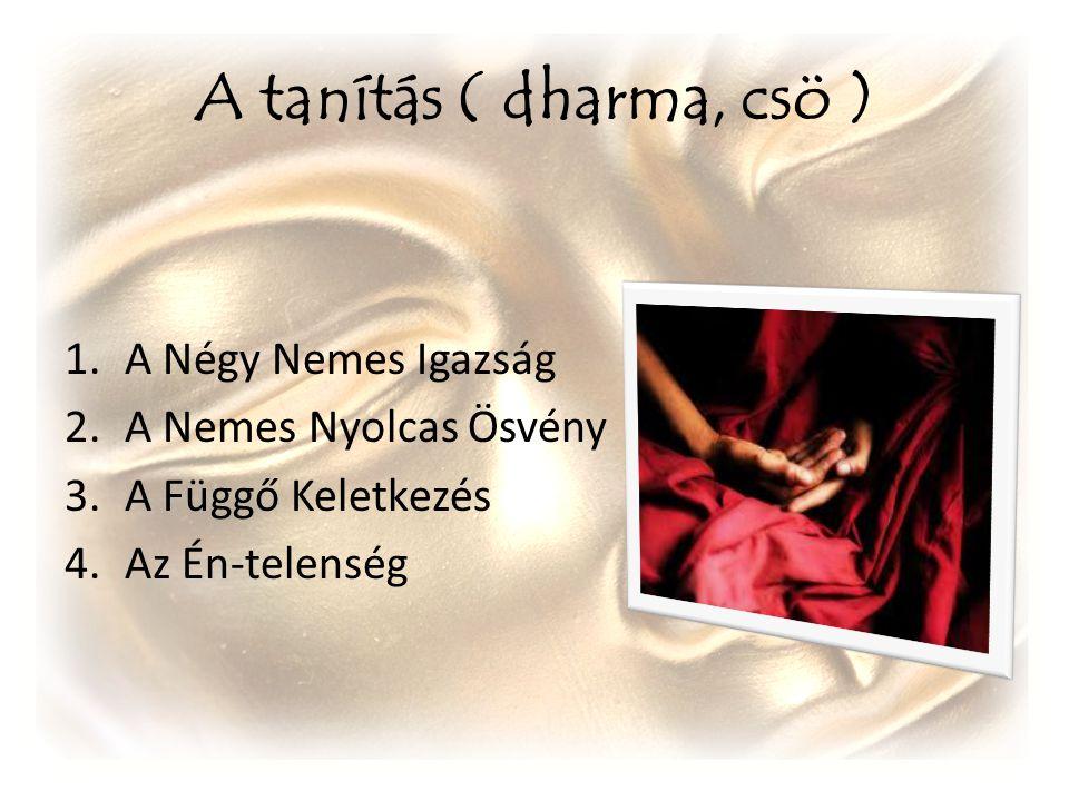 A tanítás ( dharma, csö ) 1.A Négy Nemes Igazság 2.A Nemes Nyolcas Ösvény 3.A Függő Keletkezés 4.Az Én-telenség