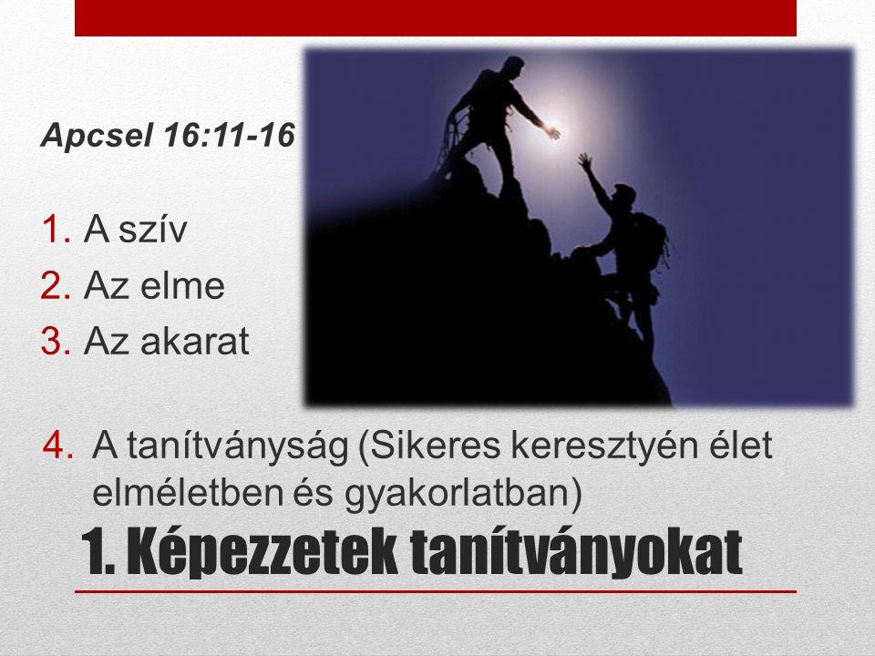 1. Képezzetek tanítványokat Apcsel 16:11-16 1.A szív 2.Az elme 3.Az akarat 4.A tanítványság (Sikeres keresztyén élet elméletben és gyakorlatban)