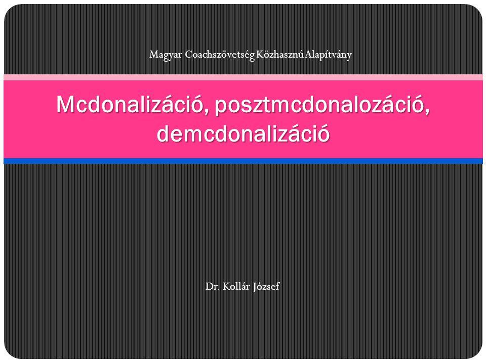 Mcdonalizáció, posztmcdonalozáció, demcdonalizáció Magyar Coachszövetség Közhasznú Alapítvány Dr. Kollár József