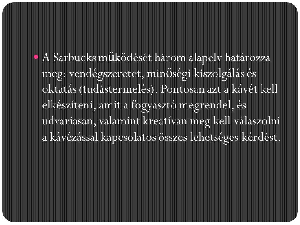 A Sarbucks m ű ködését három alapelv határozza meg: vendégszeretet, min ő ségi kiszolgálás és oktatás (tudástermelés). Pontosan azt a kávét kell elkés