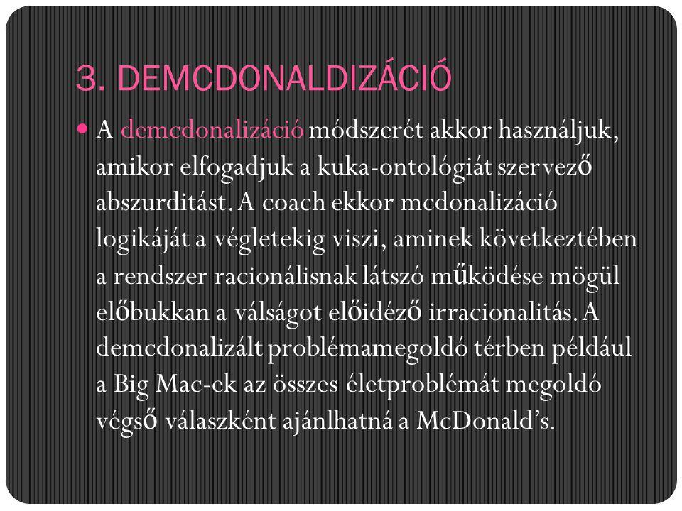 3. DEMCDONALDIZÁCIÓ A demcdonalizáció módszerét akkor használjuk, amikor elfogadjuk a kuka-ontológiát szervez ő abszurditást. A coach ekkor mcdonalizá