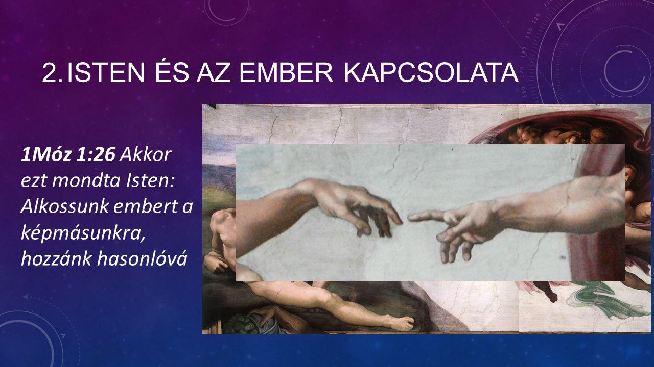 2.ISTEN ÉS AZ EMBER KAPCSOLATA 1Móz 1:26 Akkor ezt mondta Isten: Alkossunk embert a képmásunkra, hozzánk hasonlóvá