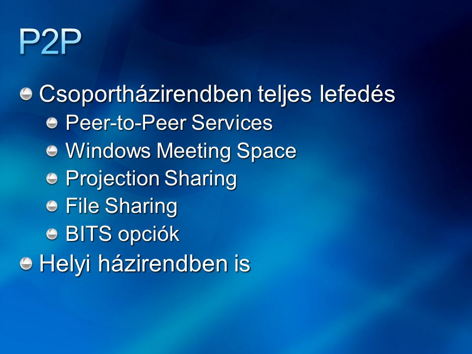 Csoportházirendben teljes lefedés Peer-to-Peer Services Windows Meeting Space Projection Sharing File Sharing BITS opciók Helyi házirendben is