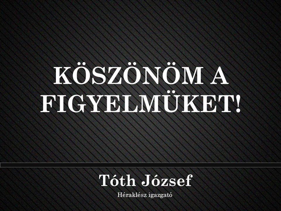 KÖSZÖNÖM A FIGYELMÜKET! Tóth József Héraklész igazgató