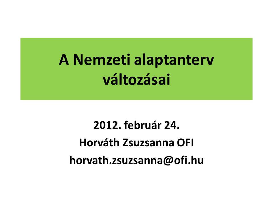 A Nemzeti alaptanterv változásai 2012. február 24. Horváth Zsuzsanna OFI horvath.zsuzsanna@ofi.hu