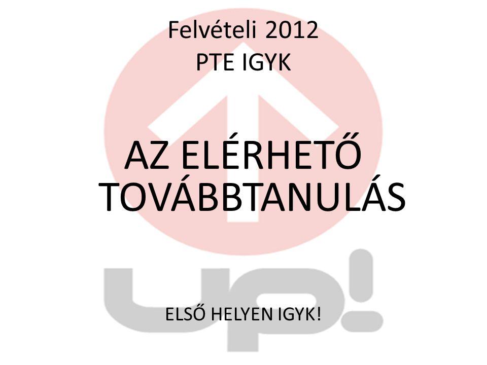 Felvételi 2012 PTE IGYK AZ ELÉRHETŐ TOVÁBBTANULÁS ELSŐ HELYEN IGYK!
