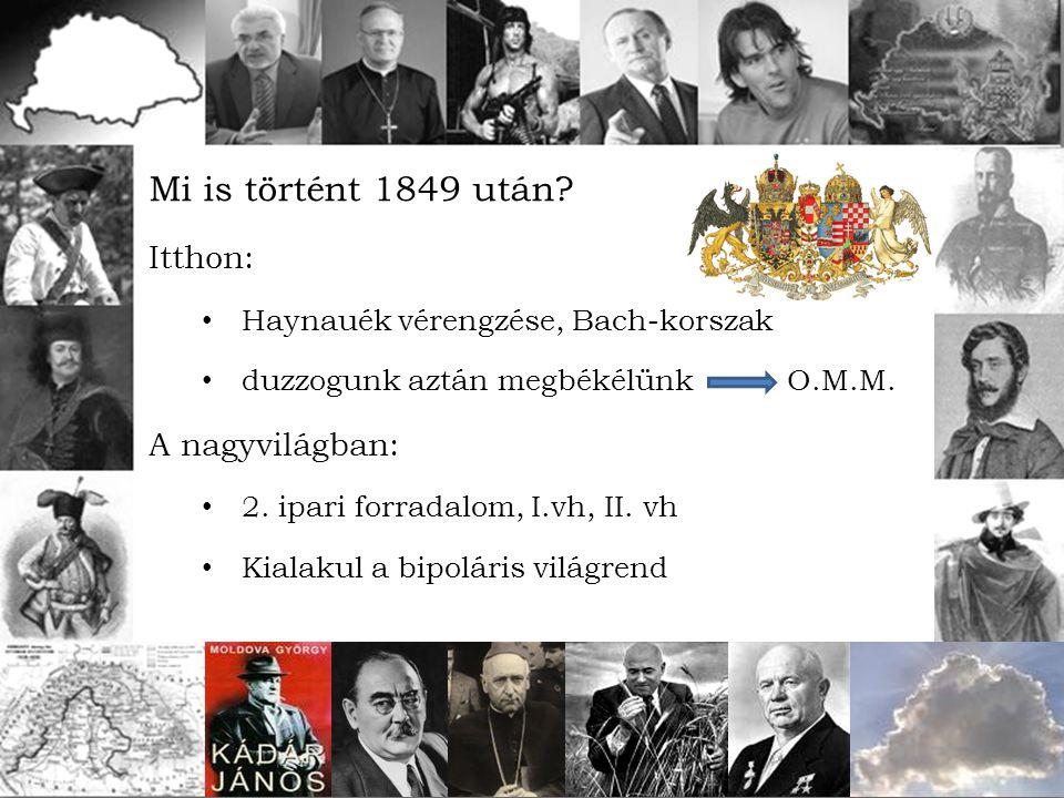 Mi is történt 1849 után? Itthon: Haynauék vérengzése, Bach-korszak duzzogunk aztán megbékélünkO.M.M. A nagyvilágban: 2. ipari forradalom, I.vh, II. vh