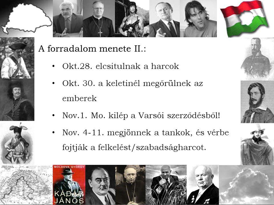 A forradalom menete II.: Okt.28. elcsitulnak a harcok Okt. 30. a keletinél megőrülnek az emberek Nov.1. Mo. kilép a Varsói szerződésből! Nov. 4-11. me