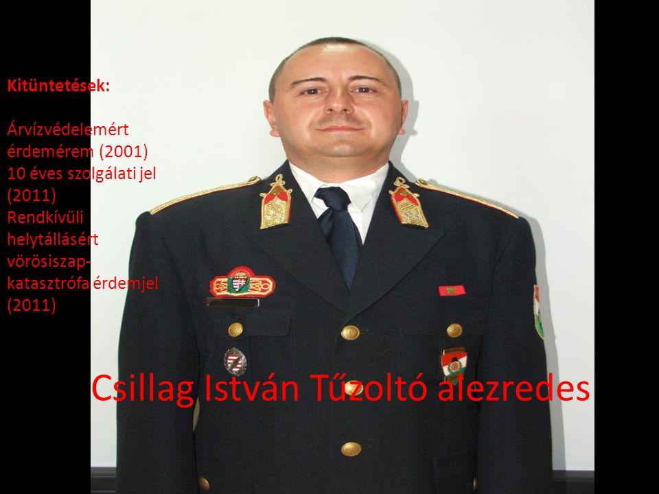 Csillag István Tűzoltó alezredes Kitüntetések: Árvízvédelemért érdemérem (2001) 10 éves szolgálati jel (2011) Rendkívüli helytállásért vörösiszap- katasztrófa érdemjel (2011)