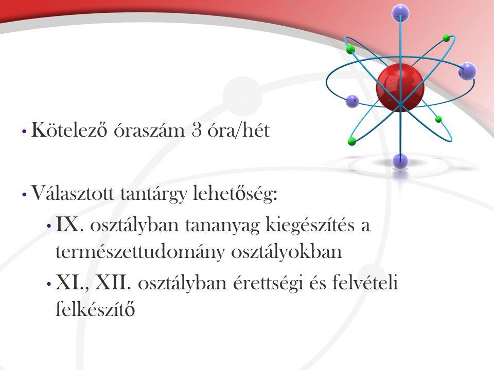 Kötelez ő óraszám 3 óra/hét Választott tantárgy lehet ő ség: IX. osztályban tananyag kiegészítés a természettudomány osztályokban XI., XII. osztályban