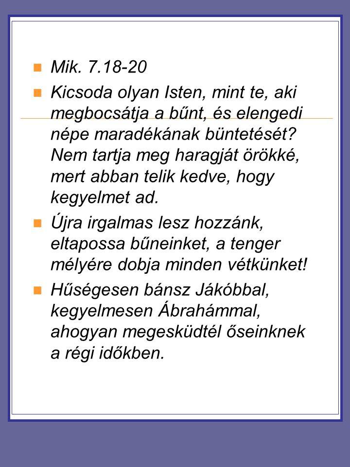 Mik. 7.18-20 Kicsoda olyan Isten, mint te, aki megbocsátja a bűnt, és elengedi népe maradékának büntetését? Nem tartja meg haragját örökké, mert abban