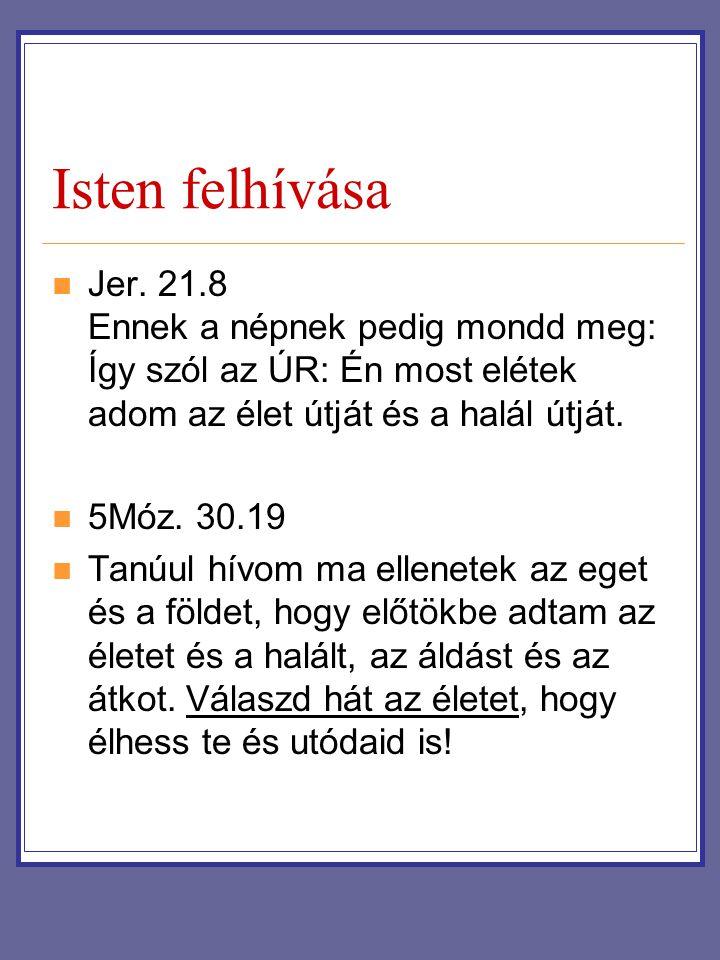 Isten felhívása Jer. 21.8 Ennek a népnek pedig mondd meg: Így szól az ÚR: Én most elétek adom az élet útját és a halál útját. 5Móz. 30.19 Tanúul hívom